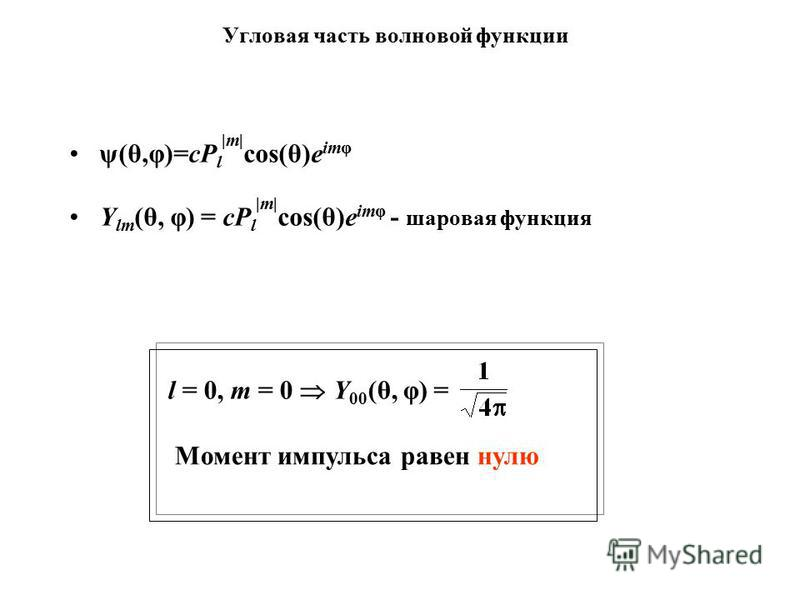 Угловая часть волновой функции ψ(θ,φ)=cP l |m| cos(θ)e imp Y lm (θ, φ) = cP l |m| cos(θ)e imp - шаровая функция l = 0, m = 0 Y 00 (θ, φ) = Момент импульса равен нулю