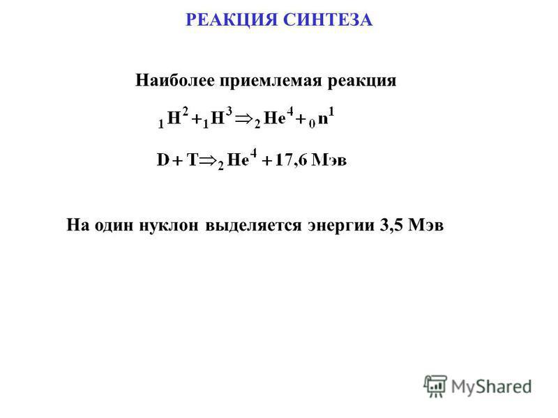 РЕАКЦИЯ СИНТЕЗА Наиболее приемлемая реакция На один нуклон выделяется энергии 3,5 Мэв