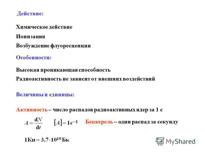 Действие: Ионизация Химическое действие Возбуждение флуоресценции Особенности: Высокая проникающая способность Радиоактивность не зависит от внешних воздействий Величины и единицы: Активность – число распадов радиоактивных ядер за 1 с Беккерель – оди