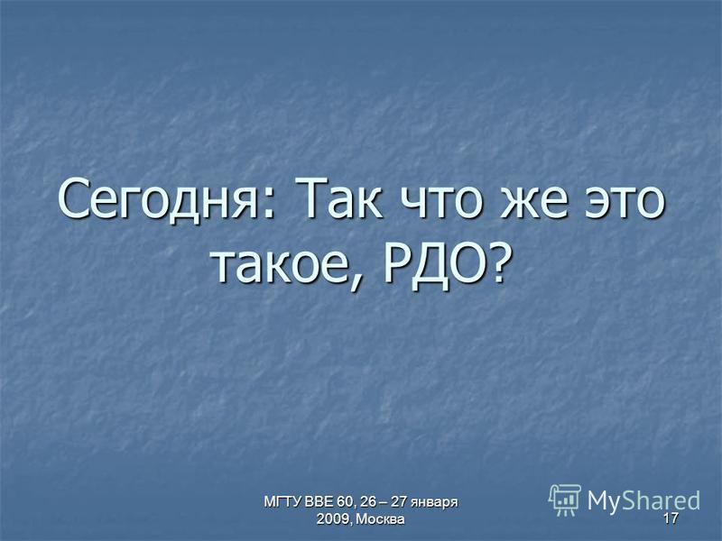 МГТУ ВВЕ 60, 26 – 27 января 2009, Москва 17 Сегодня: Так что же это такое, РДО?