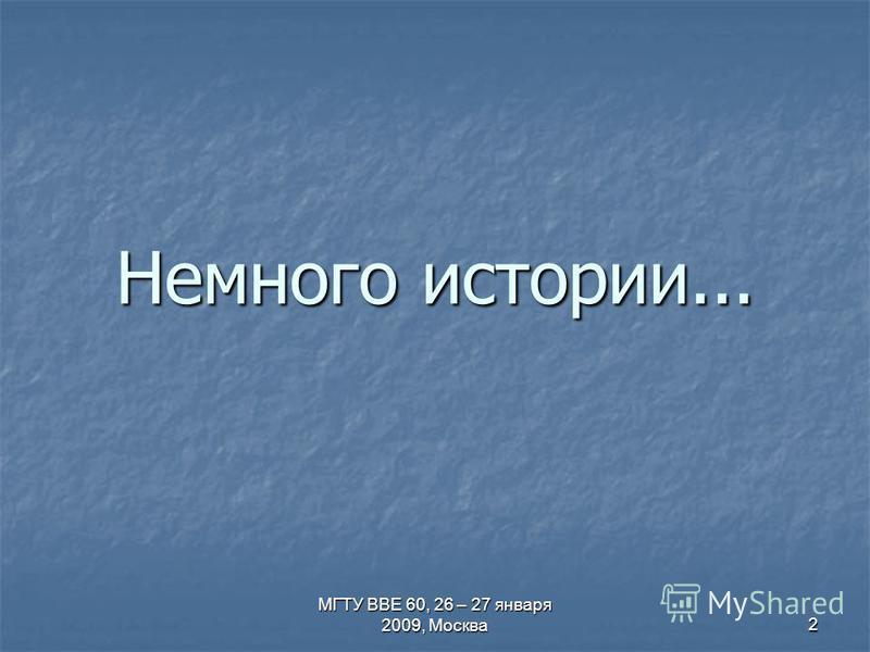 МГТУ ВВЕ 60, 26 – 27 января 2009, Москва 2 Немного истории...