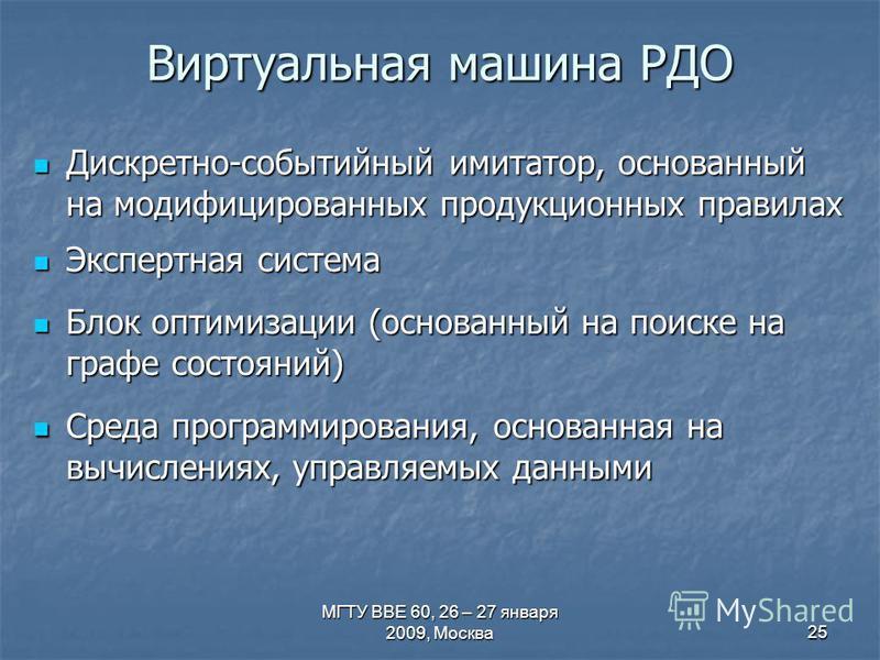 МГТУ ВВЕ 60, 26 – 27 января 2009, Москва 25 Виртуальная машина РДО Дискретно-событийный имитатор, основанный на модифицированных продукционных правилах Дискретно-событийный имитатор, основанный на модифицированных продукционных правилах Экспертная си