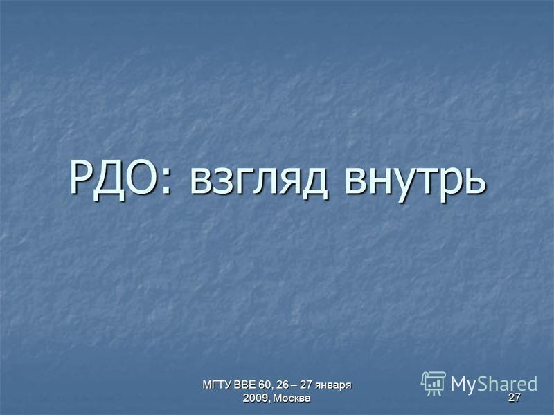 МГТУ ВВЕ 60, 26 – 27 января 2009, Москва 27 РДО: взгляд внутрь