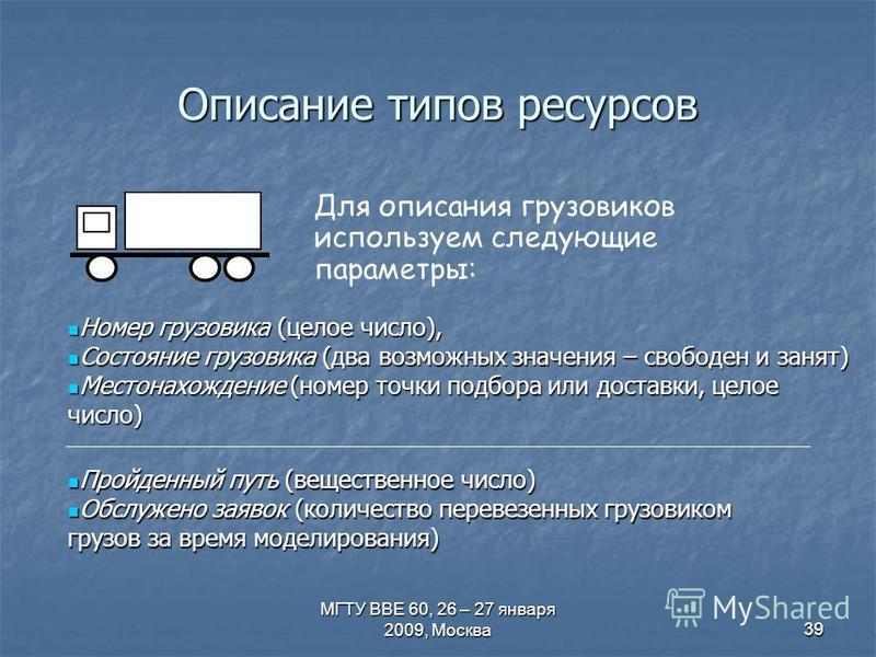 МГТУ ВВЕ 60, 26 – 27 января 2009, Москва 39 Описание типов ресурсов Для описания грузовиков используем следующие параметры: Номер грузовика (целое число), Номер грузовика (целое число), Состояние грузовика (два возможных значения – свободен и занят)