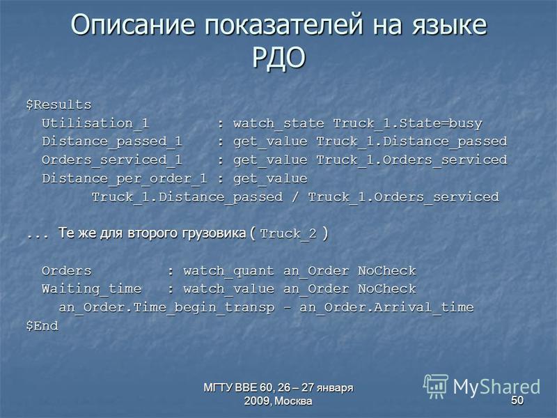 МГТУ ВВЕ 60, 26 – 27 января 2009, Москва 50 Описание показателей на языке РДО $Results Utilisation_1 : watch_state Truck_1.State=busy Utilisation_1 : watch_state Truck_1.State=busy Distance_passed_1 : get_value Truck_1.Distance_passed Distance_passed
