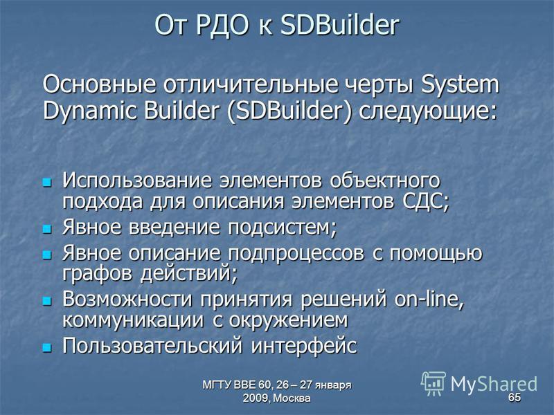МГТУ ВВЕ 60, 26 – 27 января 2009, Москва 65 От РДО к SDBuilder Использование элементов объектного подхода для описания элементов СДС; Использование элементов объектного подхода для описания элементов СДС; Явное введение подсистем; Явное введение подс