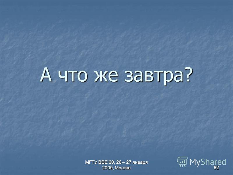 МГТУ ВВЕ 60, 26 – 27 января 2009, Москва 82 А что же завтра?