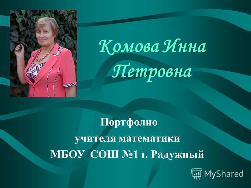 Комова Инна Петровна Портфолио учителя математики МБОУ СОШ 1 г. Радужный