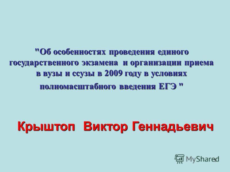 1 Об особенностях проведения единого государственного экзамена и организации приема в вузы и сузы в 2009 году в условиях полномасштабного введения ЕГЭ  Крыштоп Виктор Геннадьевич