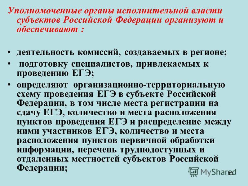 30 Уполномоченные органы исполнительной власти субъектов Российской Федерации организуют и обеспечивают : деятельность комиссий, создаваемых в регионе; подготовку специалистов, привлекаемых к проведению ЕГЭ; определяют организационно-территориальную