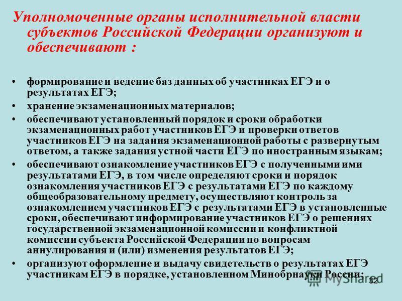 32 Уполномоченные органы исполнительной власти субъектов Российской Федерации организуют и обеспечивают : формирование и ведение баз данных об участниках ЕГЭ и о результатах ЕГЭ; хранение экзаменационных материалов; обеспечивают установленный порядок