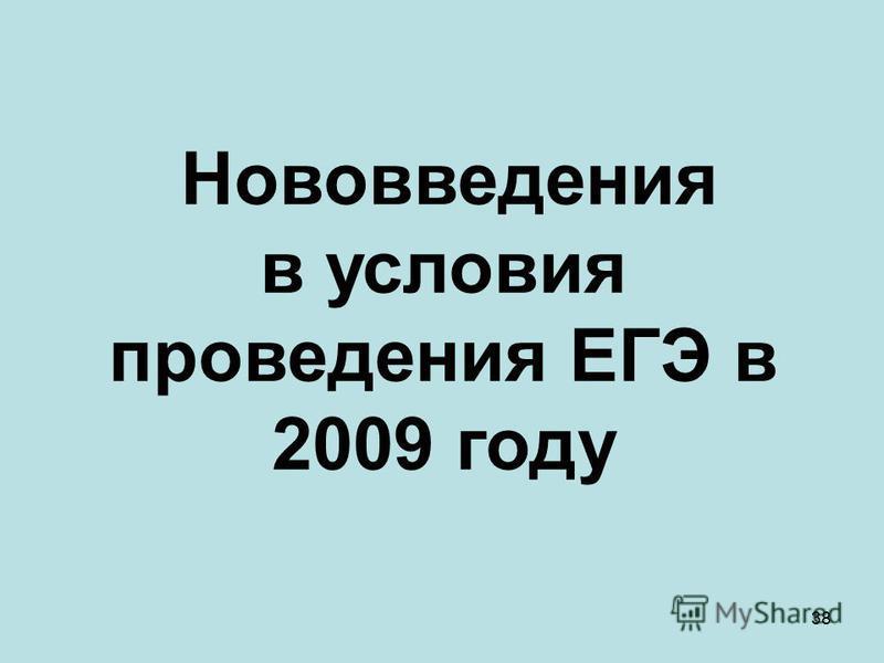 38 Нововведения в условия проведения ЕГЭ в 2009 году