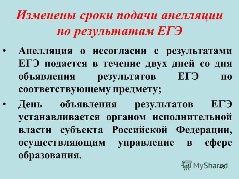 45 Изменены сроки подачи апелляции по результатам ЕГЭ Апелляция о несогласии с результатами ЕГЭ подается в течение двух дней со дня объявления результатов ЕГЭ по соответствующему предмету; День объявления результатов ЕГЭ устанавливается органом испол