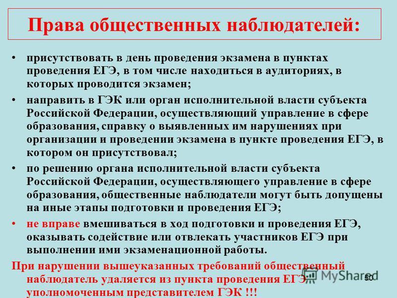 50 присутствовать в день проведения экзамена в пунктах проведения ЕГЭ, в том числе находиться в аудиториях, в которых проводится экзамен; направить в ГЭК или орган исполнительной власти субъекта Российской Федерации, осуществляющий управление в сфере