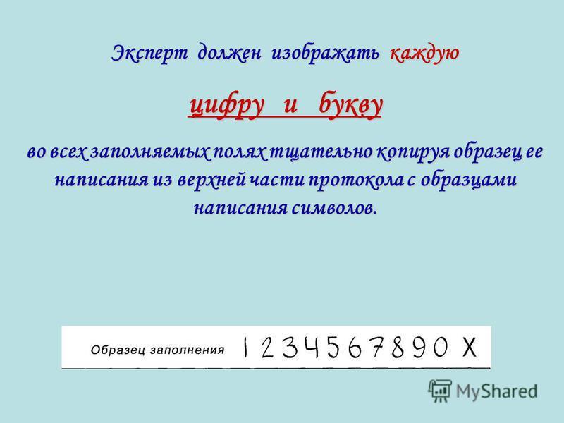 Эксперт должен изображать каждую цифру и букву во всех заполняемых полях тщательно копируя образец ее написания из верхней части протокола с образцами написания символов.