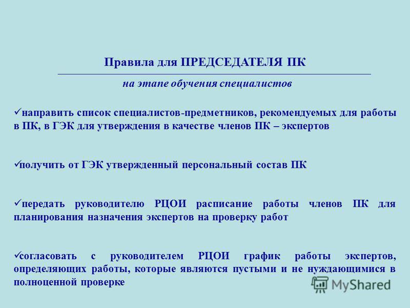 Правила для ПРЕДСЕДАТЕЛЯ ПК направить список специалистов-предметников, рекомендуемых для работы в ПК, в ГЭК для утверждения в качестве членов ПК – экспертов получить от ГЭК утвержденный персональный состав ПК передать руководителю РЦОИ расписание ра