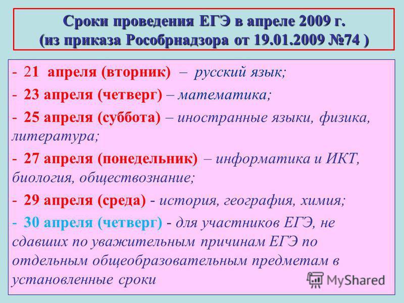 9 Сроки проведения ЕГЭ в апреле 2009 г. (из приказа Рособрнадзора от 19.01.2009 74 ) -21 апреля (вторник) – русский язык; -23 апреля (четверг) – математика; -25 апреля (суббота) – иностранные языки, физика, литература; -27 апреля (понедельник) – инфо