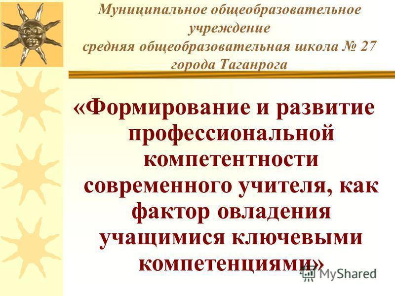 Муниципальное общеобразовательное учреждение средняя общеобразовательная школа 27 города Таганрога «Формирование и развитие профессиональной компетентности современного учителя, как фактор овладения учащимися ключевыми компетенциями»