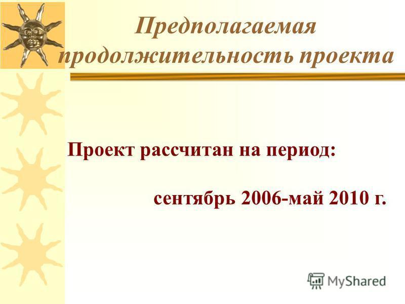 Предполагаемая продолжительность проекта Проект рассчитан на период: сентябрь 2006-май 2010 г.