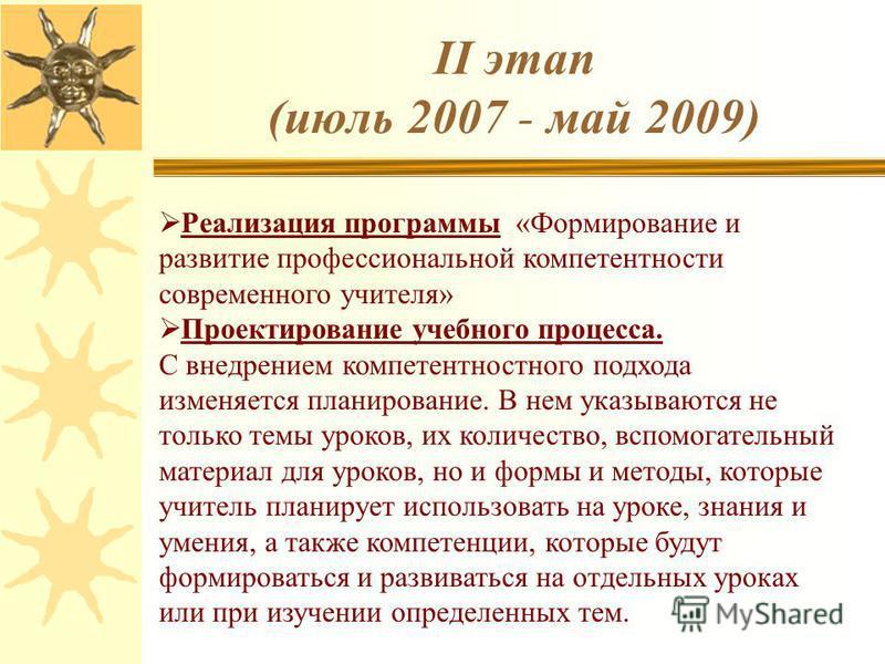 II этап (июль 2007 - май 2009) Реализация программы «Формирование и развитие профессиональной компетентности современного учителя» Проектирование учебного процесса. С внедрением компетентностного подхода изменяется планирование. В нем указываются не