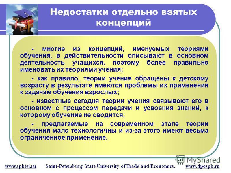 Недостатки отдельно взятых концепций www.spbtei.ru Saint-Petersburg State University of Trade and Economics. www.dpospb.ru - многие из концепций, именуемых теориями обучения, в действительности описывают в основном деятельность учащихся, поэтому боле