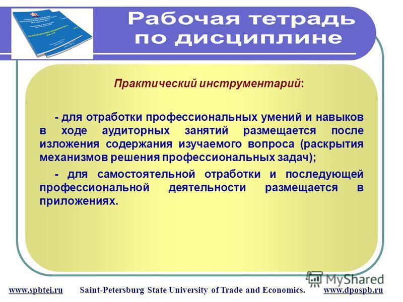 www.spbtei.ru Saint-Petersburg State University of Trade and Economics. www.dpospb.ru Практический инструментарий: - для отработки профессиональных умений и навыков в ходе аудиторных занятий размещается после изложения содержания изучаемого вопроса (