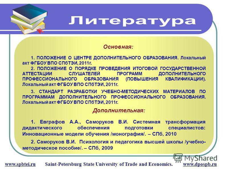 www.spbtei.ru Saint-Petersburg State University of Trade and Economics. www.dpospb.ru Основная: 1. ПОЛОЖЕНИЕ О ЦЕНТРЕ ДОПОЛНИТЕЛЬНОГО ОБРАЗОВАНИЯ. Локальный акт ФГБОУ ВПО СПбТЭИ, 2011 г. 2. ПОЛОЖЕНИЕ О ПОРЯДКЕ ПРОВЕДЕНИЯ ИТОГОВОЙ ГОСУДАРСТВЕННОЙ АТТЕ