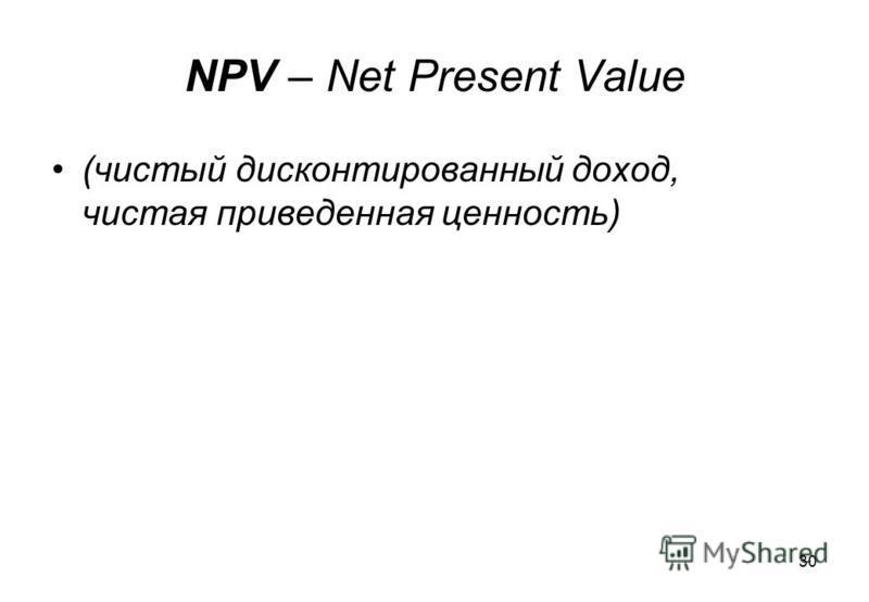 30 NPV – Net Present Value (чистый дисконтированный доход, чистая приведенная ценность)