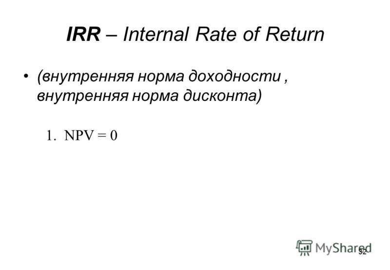 32 IRR – Internal Rate of Return (внутренняя норма доходности, внутренняя норма дисконта) 1. NPV = 0