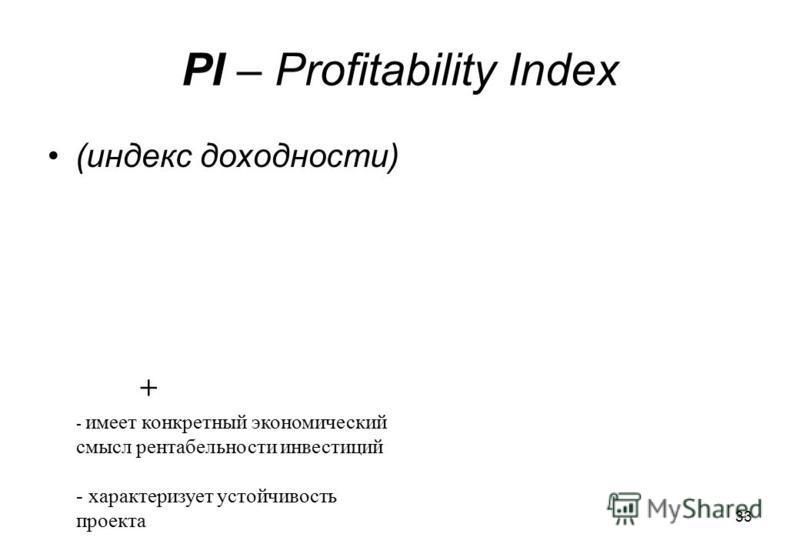 33 PI – Profitability Index (индекс доходности) + - имеет конкретный экономический смысл рентабельности инвестиций - характеризует устойчивость проекта
