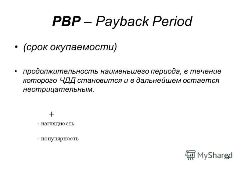 34 PBP – Payback Period (срок окупаемости) продолжительность наименьшего периода, в течение которого ЧДД становится и в дальнейшем остается неотрицательным. + - наглядность - популярность