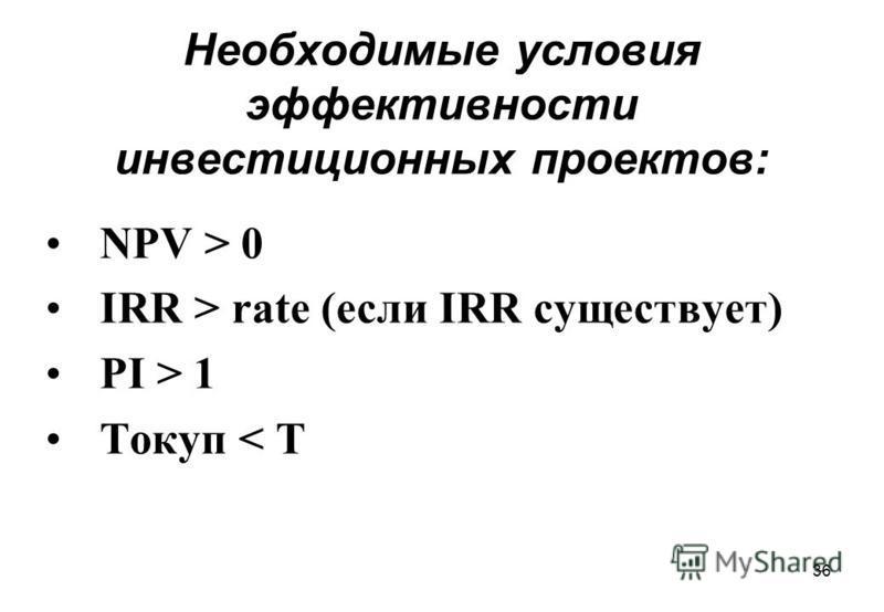 36 Необходимые условия эффективности инвестиционных проектов: NPV > 0 IRR > rate (если IRR существует) PI > 1 Tокуп < T