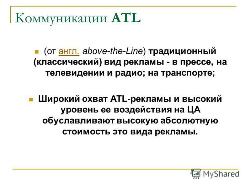 Коммуникации АTL (от англ. above-the-Line) традиционный (классический) вид рекламы - в прессе, на телевидении и радио; на транспорте;англ. Широкий охват ATL-рекламы и высокий уровень ее воздействия на ЦА обуславливают высокую абсолютную стоимость это