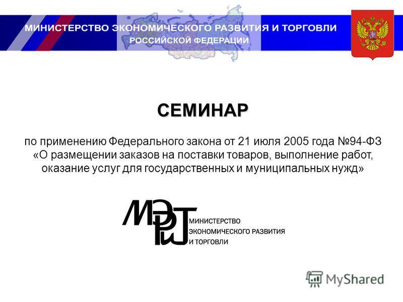 СЕМИНАР по применению Федерального закона от 21 июля 2005 года 94-ФЗ «О размещении заказов на поставки товаров, выполнение работ, оказание услуг для государственных и муниципальных нужд»