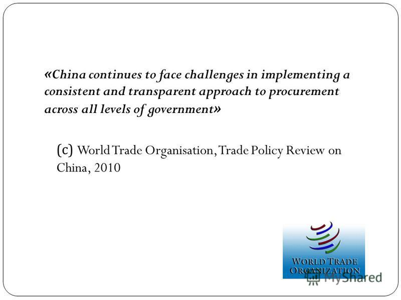 «China continues to face challenges in implementing a consistent and transparent approach to procurement across all levels of government» ( с ) World Trade Organisation, Trade Policy Review on China, 2010