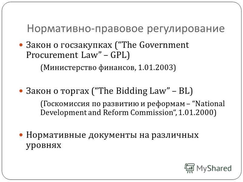 Нормативно - правовое регулирование Закон о госзакупках ( The Government Procurement Law – GPL ) ( Министерство финансов, 1.01.2003) Закон о торгах ( The Bidding Law – BL) ( Госкомиссия по развитию и реформам – National Development and Reform Commiss