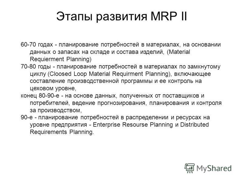 Этапы развития MRP II 60-70 годах - планирование потребностей в материалах, на основании данных о запасах на складе и состава изделий, (Material Requierment Planning) 70-80 годы - планирование потребностей в материалах по замкнутому циклу (Cloosed Lo