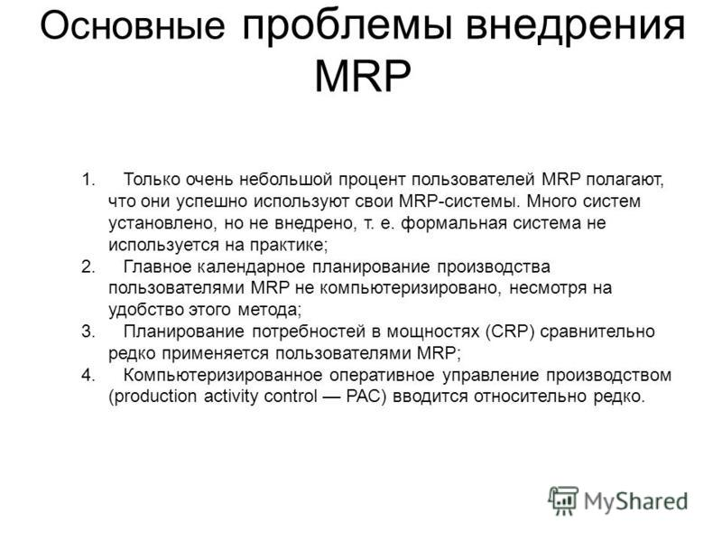 Основные проблемы внедрения MRP 1. Только очень небольшой процент пользователей MRP полагают, что они успешно используют свои MRP-системы. Много систем установлено, но не внедрено, т. е. формальная система не используется на практике; 2. Главное кале