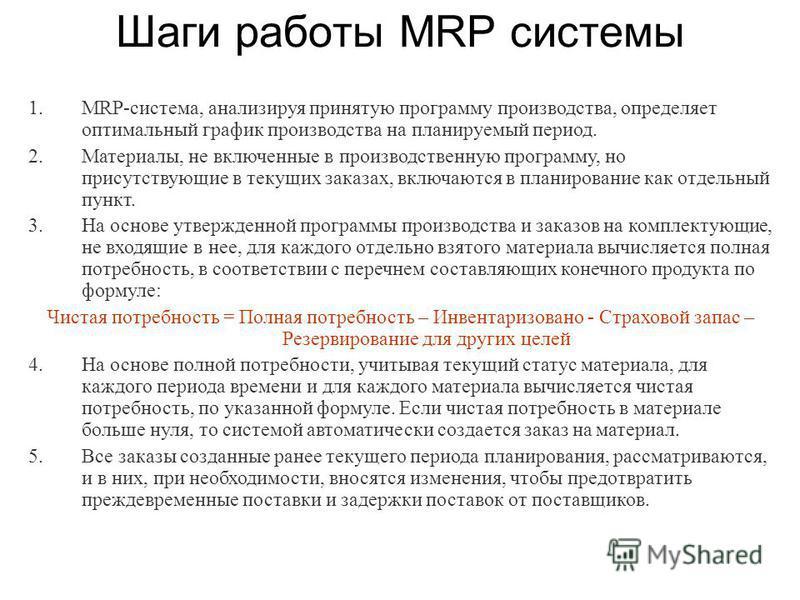 Шаги работы MRP системы 1.MRP-система, анализируя принятую программу производства, определяет оптимальный график производства на планируемый период. 2.Материалы, не включенные в производственную программу, но присутствующие в текущих заказах, включаю
