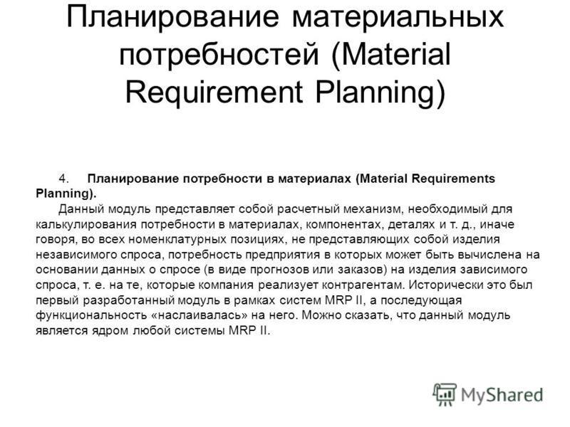 Планирование материальных потребностей (Material Requirement Planning) 4. Планирование потребности в материалах (Material Requirements Planning). Данный модуль представляет собой расчетный механизм, необходимый для калькулирования потребности в матер