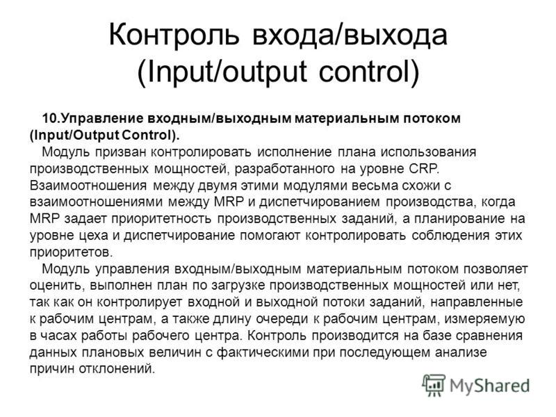 Контроль входа/выхода (Input/output control) 10. Управление входным/выходным материальным потоком (Input/Output Control). Модуль призван контролировать исполнение плана использования производственных мощностей, разработанного на уровне CRP. Взаимоотн