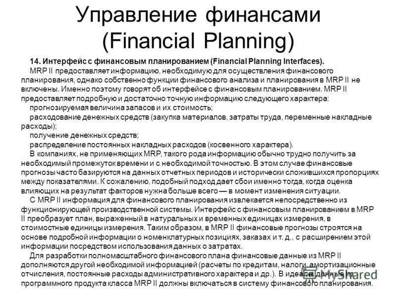 Управление финансами (Financial Planning) 14. Интерфейс с финансовым планированием (Financial Planning Interfaces). MRP II предоставляет информацию, необходимую для осуществления финансового планирования, однако собственно функции финансового анализа