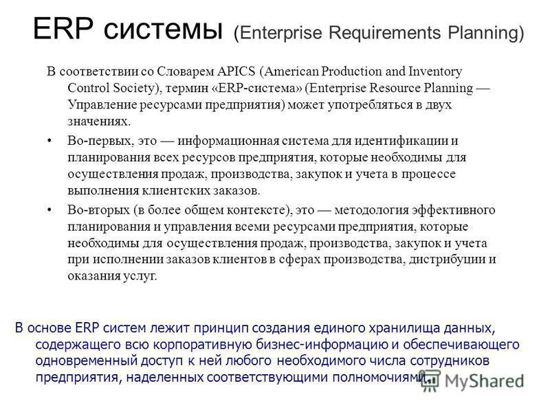 ERP системы (Enterprise Requirements Planning) В основе ERP систем лежит принцип создания единого хранилища данных, содержащего всю корпоративную бизнес-информацию и обеспечивающего одновременный доступ к ней любого необходимого числа сотрудников пре