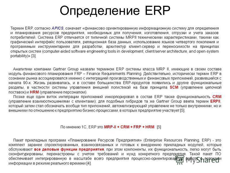 Определение ERP Термин ERP, согласно APICS, означает «финансово ориентированную информационную систему для определения и планирования ресурсов предприятия, необходимых для получения, изготовления, отгрузки и учета заказов потребителей. Система ERP от