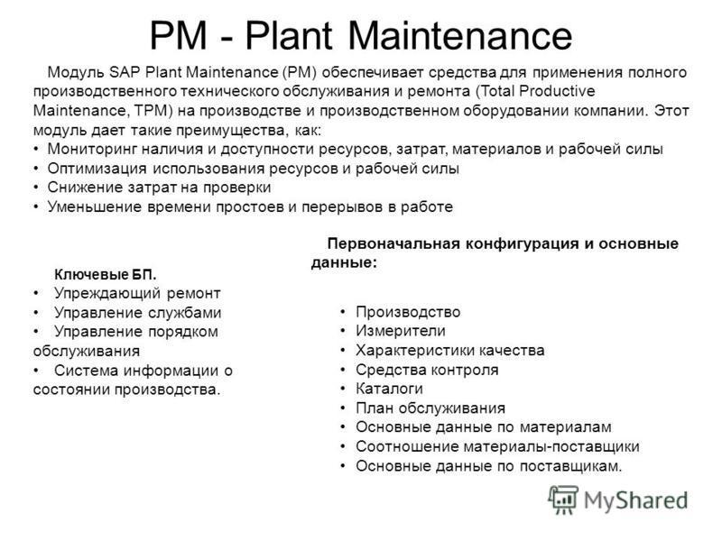 PM - Plant Maintenance Модуль SAP Plant Maintenance (PM) обеспечивает средства для применения полного производственного технического обслуживания и ремонта (Total Productive Maintenance, TPM) на производстве и производственном оборудовании компании.