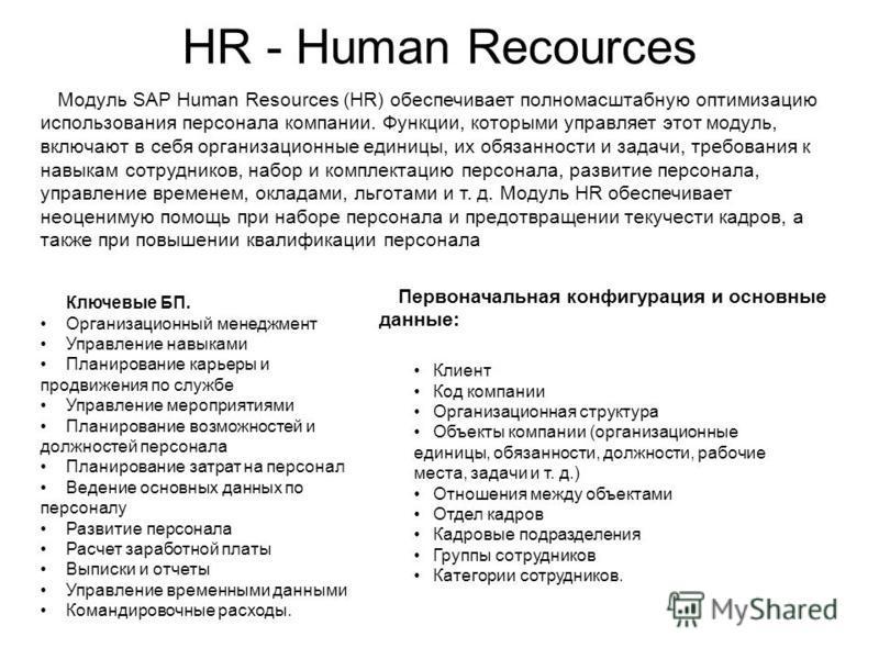 HR - Human Recources Модуль SAP Human Resources (HR) обеспечивает полномасштабную оптимизацию использования персонала компании. Функции, которыми управляет этот модуль, включают в себя организационные единицы, их обязанности и задачи, требования к н
