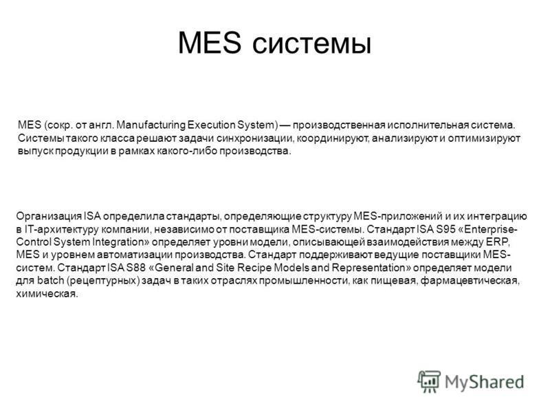 MES системы MES (сокр. от англ. Manufacturing Execution System) производственная исполнительная система. Системы такого класса решают задачи синхронизации, координируют, анализируют и оптимизируют выпуск продукции в рамках какого-либо производства. О