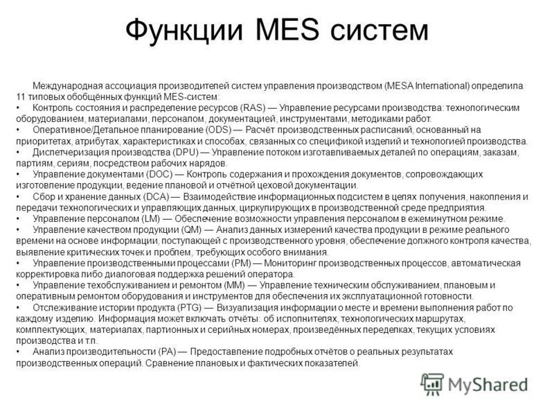 Функции MES систем Международная ассоциация производителей систем управления производством (MESA International) определила 11 типовых обобщённых функций MES-систем: Контроль состояния и распределение ресурсов (RAS) Управление ресурсами производства: