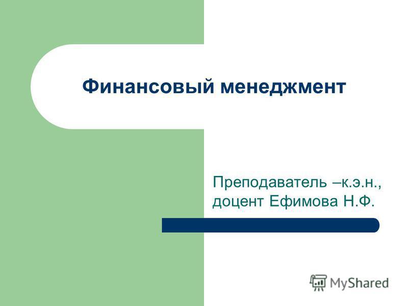 Преподаватель –к.э.н., доцент Ефимова Н.Ф. Финансовый менеджмент