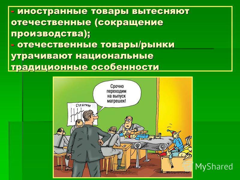 - иностранные товары вытесняют отечественные (сокращение производства); - отечественные товары/рынки утрачивают национальные традиционные особенности